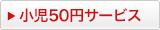 小児50円サービス